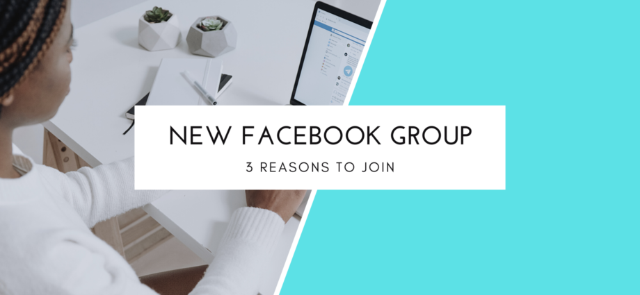 3 Reasons To Join My New Facebook Group