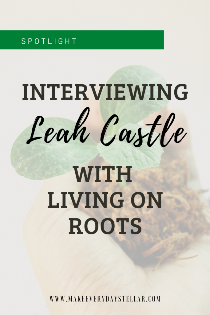 Interview with Leah Castle | Living On Roots